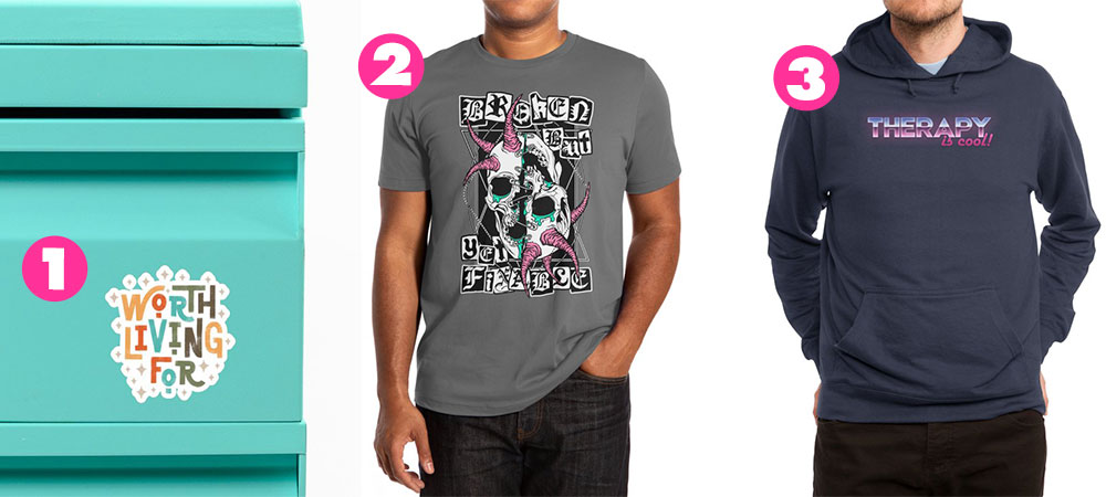 """1. """"Worth Living For"""" Sticker by Abby Armour Letter, 2. """"Broken But Fixable"""" Men's Shirt by von Kowen, 3. """"Therapy is Cool!"""" Pullover Hoody by midwifesmarket"""
