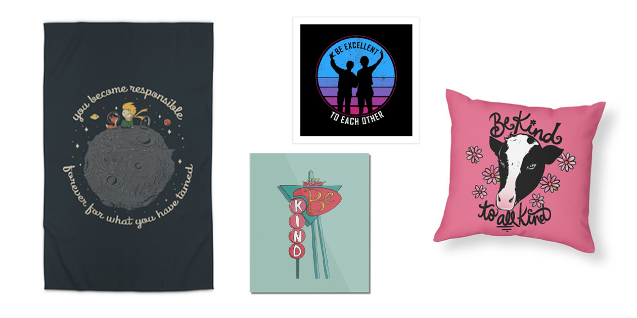 """""""Be Kind to Your Friends"""" Rug by Tobe Fonseca, """"Always Be Kind"""" Mounted Aluminum Print by Jen B. Love, """"Be Excellent to Each Other"""" Art Print by sachpica, """"Be Kind to All Kind"""" Pillow by BubbSnugg"""