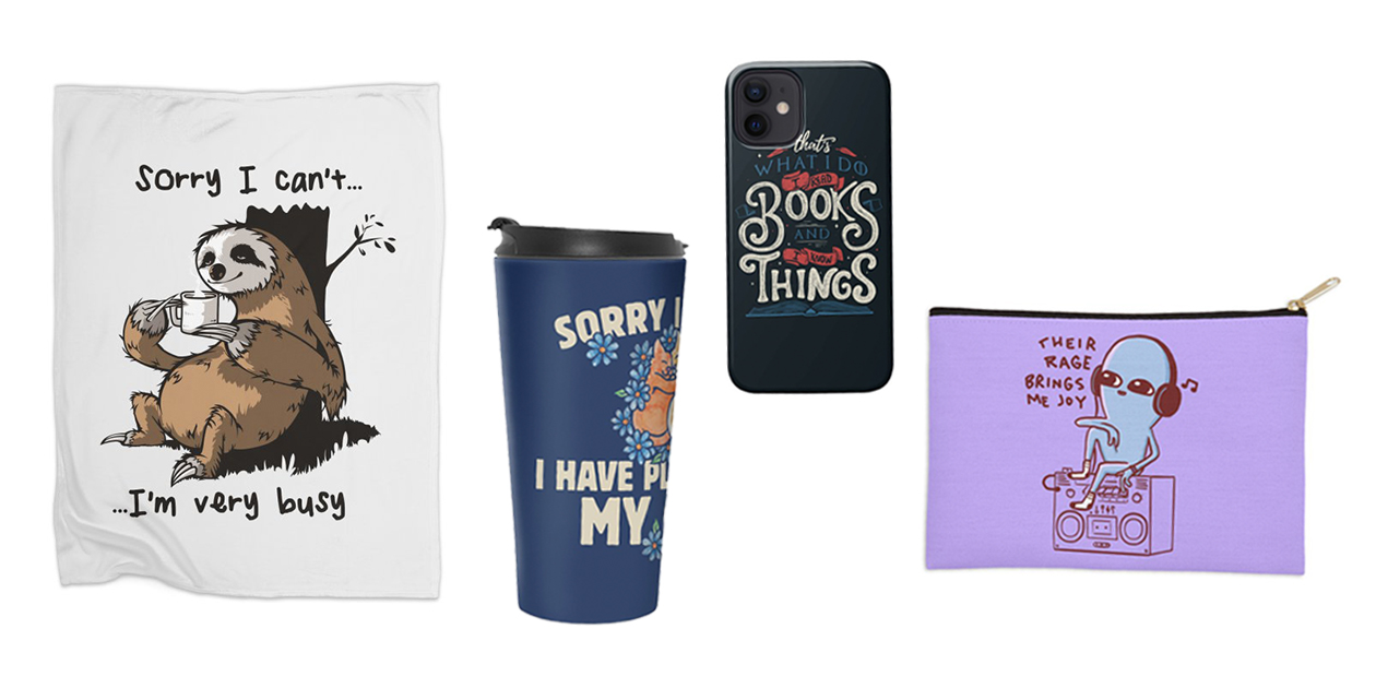 """""""Very Busy"""" Fleece Blanket by LeDuc, """"Sorry I Can't I Have Plans With My Cats"""" Travel Mug by BubbSnugg, """"That's What I Do I Read Books And I Know Things"""" Phone Case by Tobe Fonseca, """"Their Rage Brings Me Joy"""" Zip Pouch by Nathan W. Pyle"""